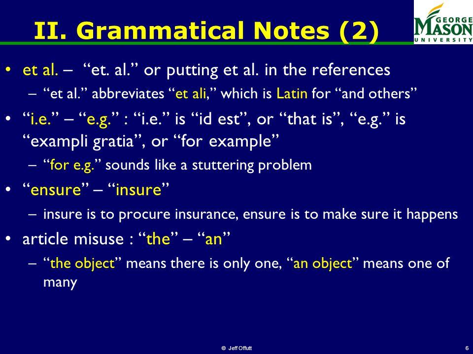 "© Jeff Offutt6 II. Grammatical Notes (2) et al. – ""et. al."" or putting et al. in the references –""et al."" abbreviates ""et ali,"" which is Latin for ""an"