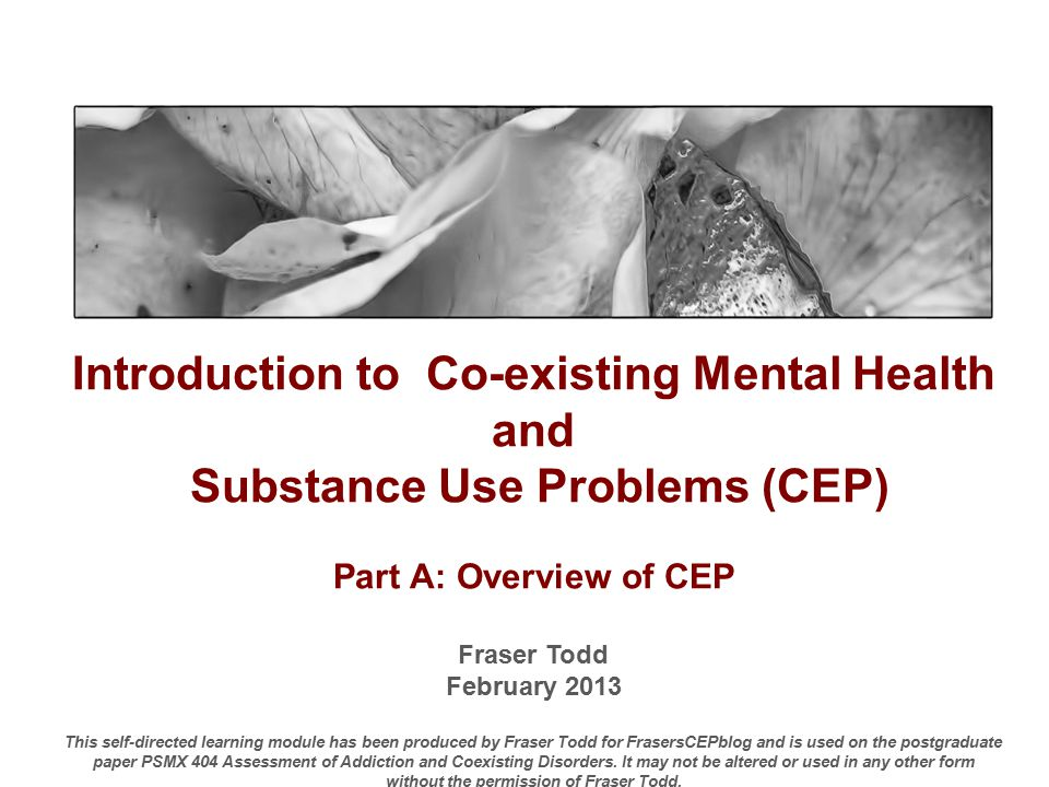 Introduction to Co-existing Mental Health and Substance Use Problems (CEP) Part A: Overview of CEP Fraser Todd February 2013 This self-directed learning module has been produced by Fraser Todd for FrasersCEPblog and is used on the postgraduate paper PSMX 404 Assessment of Addiction and Coexisting Disorders.