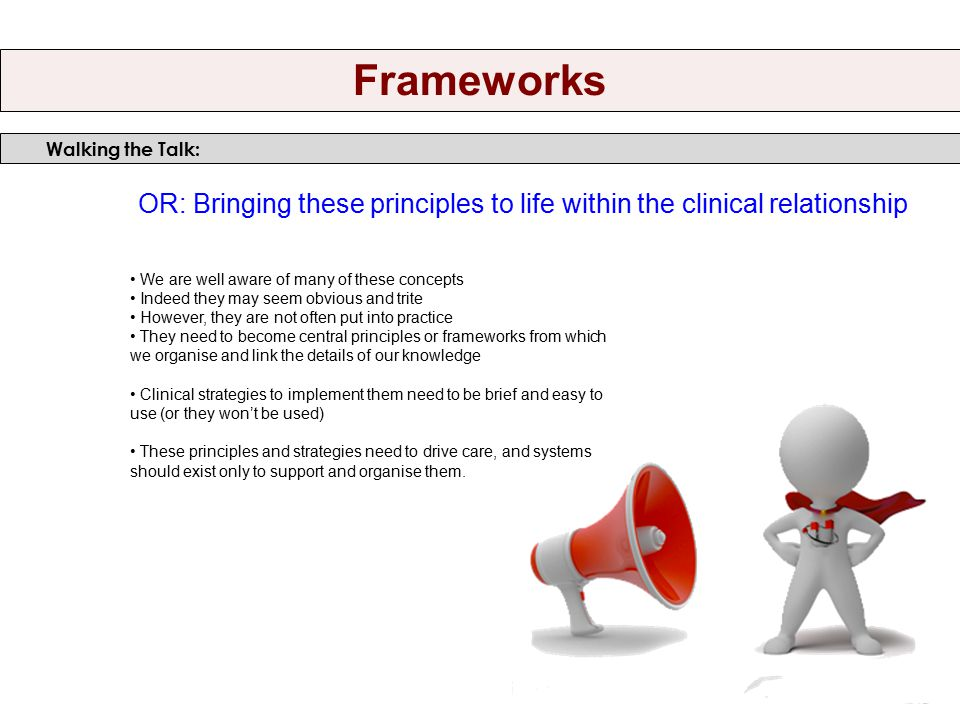 OR: Bringing these principles to life within the clinical relationship We are well aware of many of these concepts Indeed they may seem obvious and trite However, they are not often put into practice They need to become central principles or frameworks from which we organise and link the details of our knowledge Clinical strategies to implement them need to be brief and easy to use (or they won't be used) These principles and strategies need to drive care, and systems should exist only to support and organise them.