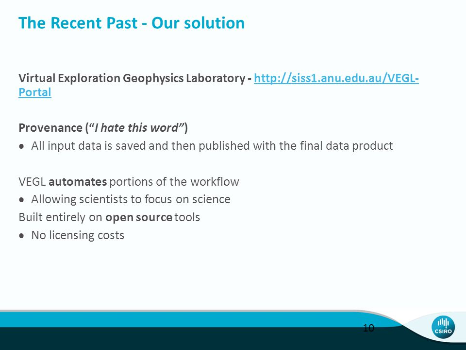 The Recent Past - Our solution Virtual Exploration Geophysics Laboratory - http://siss1.anu.edu.au/VEGL- Portalhttp://siss1.anu.edu.au/VEGL- Portal Provenance ( I hate this word )  All input data is saved and then published with the final data product VEGL automates portions of the workflow  Allowing scientists to focus on science Built entirely on open source tools  No licensing costs 10