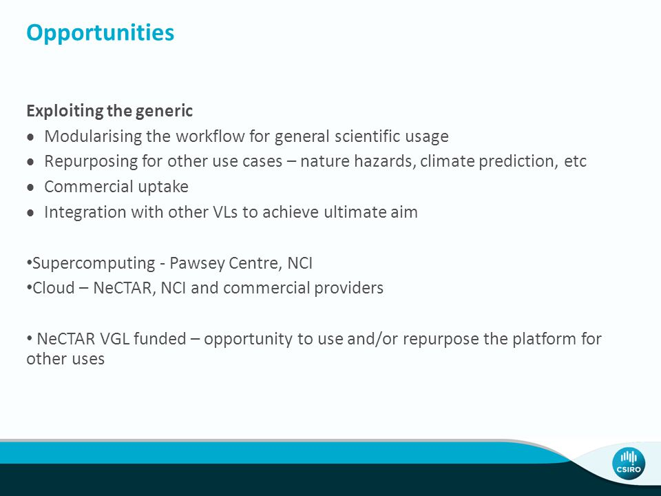 Opportunities Exploiting the generic  Modularising the workflow for general scientific usage  Repurposing for other use cases – nature hazards, climate prediction, etc  Commercial uptake  Integration with other VLs to achieve ultimate aim Supercomputing - Pawsey Centre, NCI Cloud – NeCTAR, NCI and commercial providers NeCTAR VGL funded – opportunity to use and/or repurpose the platform for other uses