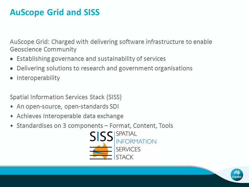 AuScope Grid and SISS AuScope Grid: Charged with delivering software infrastructure to enable Geoscience Community  Establishing governance and susta