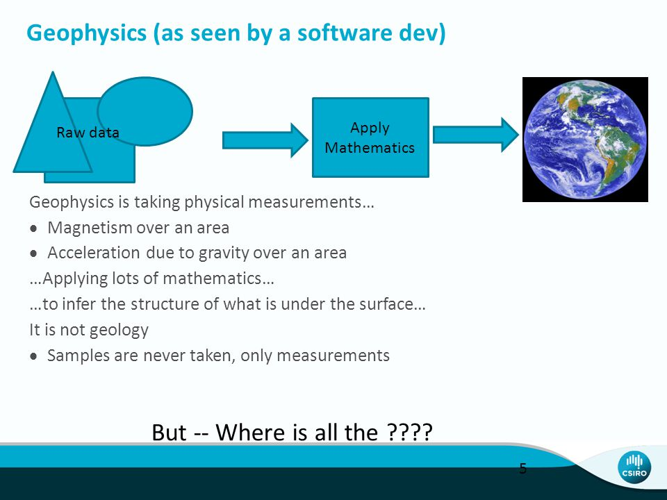 Geophysics (as seen by a software dev) Geophysics is taking physical measurements…  Magnetism over an area  Acceleration due to gravity over an area