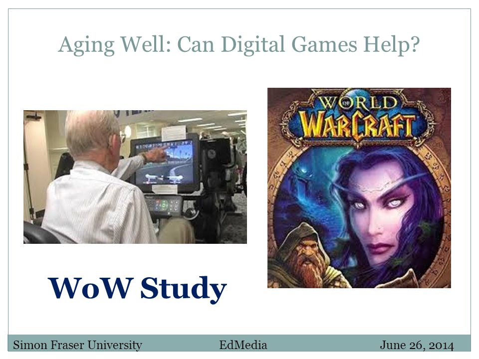 Aging Well: Can Digital Games Help? Simon Fraser University EdMedia June 26, 2014 WoW Study