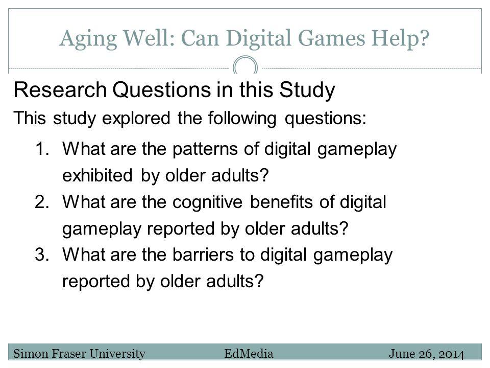 Aging Well: Can Digital Games Help? Simon Fraser University EdMedia June 26, 2014