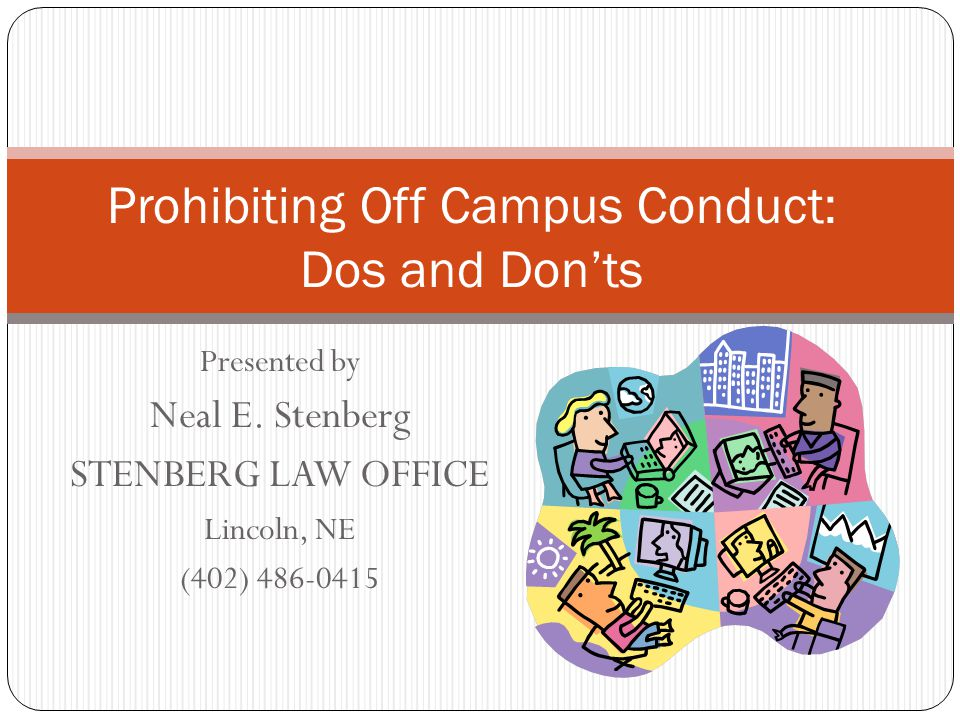 Presented by Neal E. Stenberg STENBERG LAW OFFICE Lincoln, NE (402) 486-0415 Prohibiting Off Campus Conduct: Dos and Don'ts