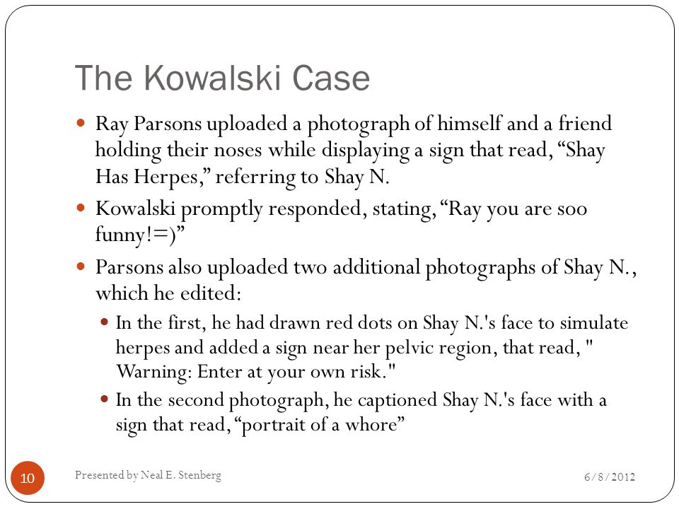 The Kowalski Case Ray Parsons uploaded a photograph of himself and a friend holding their noses while displaying a sign that read, Shay Has Herpes, referring to Shay N.