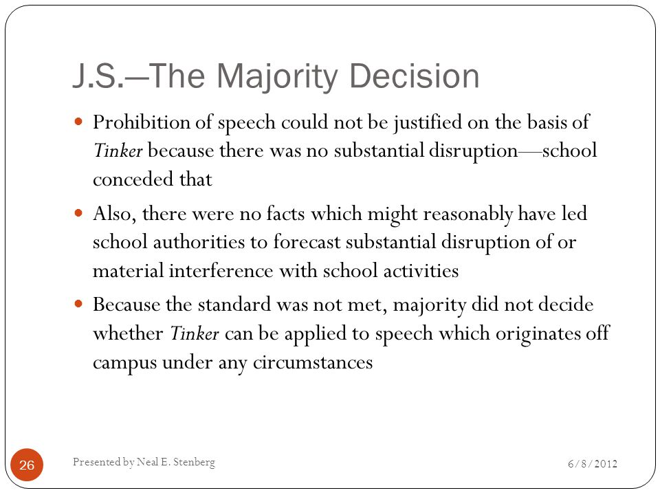 J.S.—The Majority Decision Prohibition of speech could not be justified on the basis of Tinker because there was no substantial disruption—school conceded that Also, there were no facts which might reasonably have led school authorities to forecast substantial disruption of or material interference with school activities Because the standard was not met, majority did not decide whether Tinker can be applied to speech which originates off campus under any circumstances Presented by Neal E.