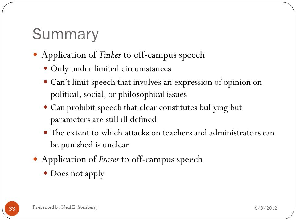 Summary Application of Tinker to off-campus speech Only under limited circumstances Can't limit speech that involves an expression of opinion on political, social, or philosophical issues Can prohibit speech that clear constitutes bullying but parameters are still ill defined The extent to which attacks on teachers and administrators can be punished is unclear Application of Fraser to off-campus speech Does not apply Presented by Neal E.