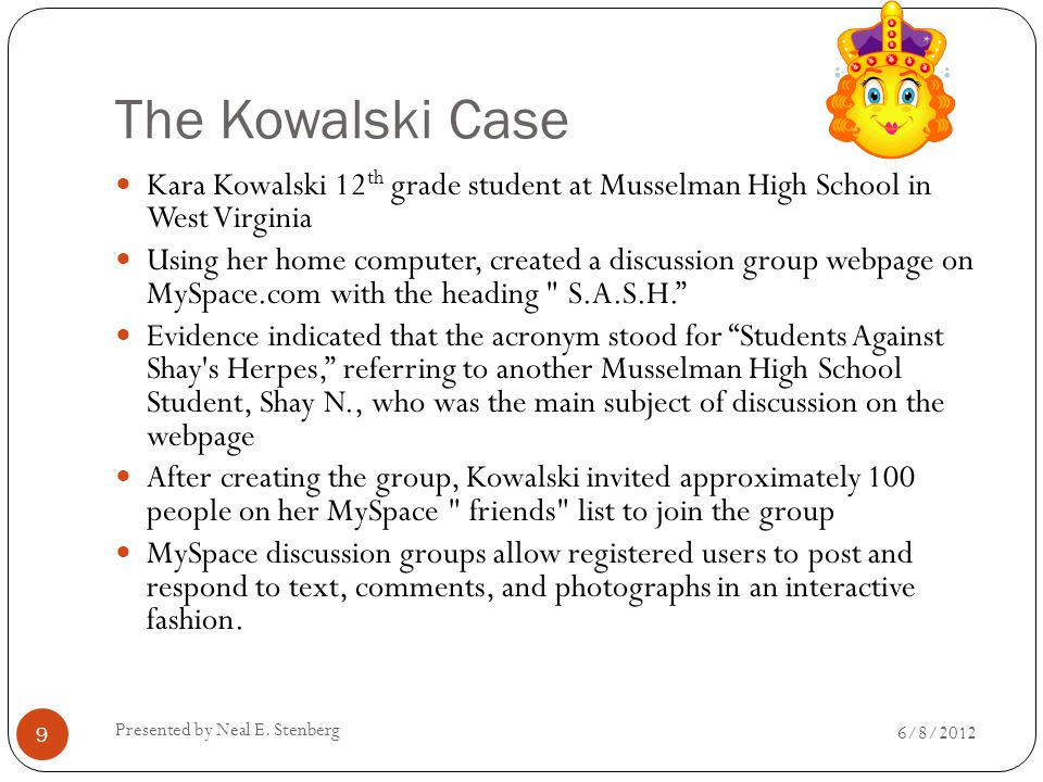 The Kowalski Case Kara Kowalski 12 th grade student at Musselman High School in West Virginia Using her home computer, created a discussion group webpage on MySpace.com with the heading S.A.S.H. Evidence indicated that the acronym stood for Students Against Shay s Herpes, referring to another Musselman High School Student, Shay N., who was the main subject of discussion on the webpage After creating the group, Kowalski invited approximately 100 people on her MySpace friends list to join the group MySpace discussion groups allow registered users to post and respond to text, comments, and photographs in an interactive fashion.