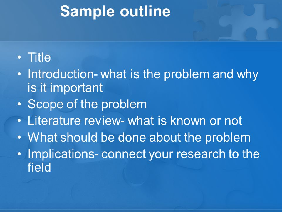 Sample outline Title Introduction- what is the problem and why is it important Scope of the problem Literature review- what is known or not What should be done about the problem Implications- connect your research to the field
