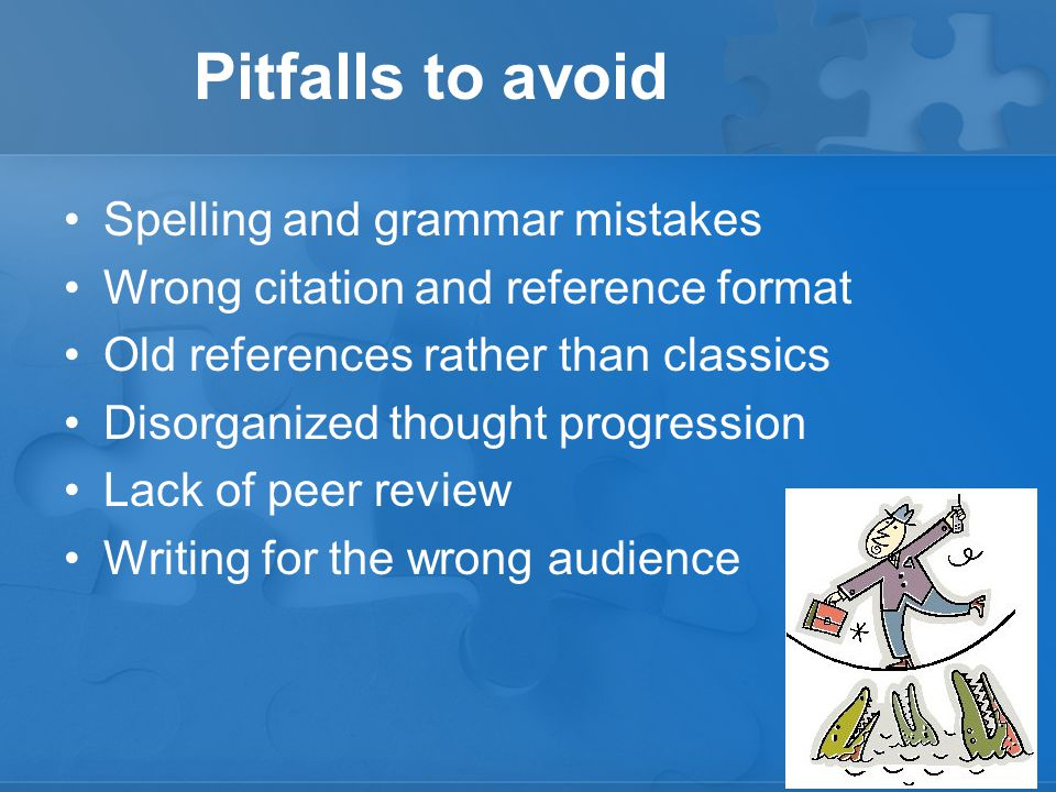 Pitfalls to avoid Spelling and grammar mistakes Wrong citation and reference format Old references rather than classics Disorganized thought progression Lack of peer review Writing for the wrong audience