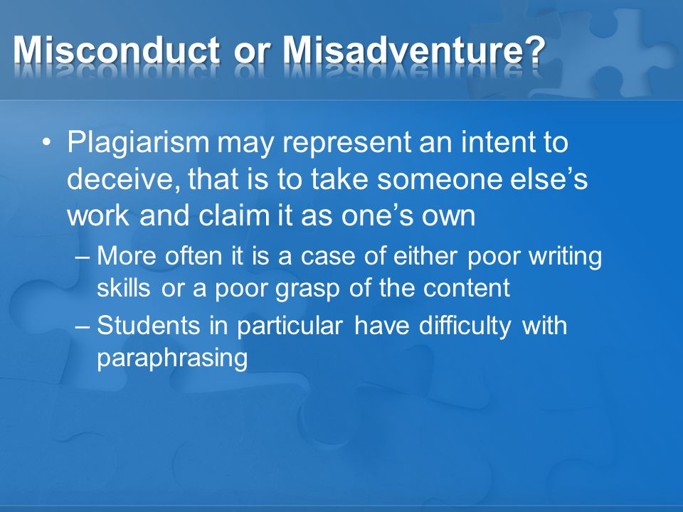 Plagiarism may represent an intent to deceive, that is to take someone else's work and claim it as one's own –More often it is a case of either poor writing skills or a poor grasp of the content –Students in particular have difficulty with paraphrasing