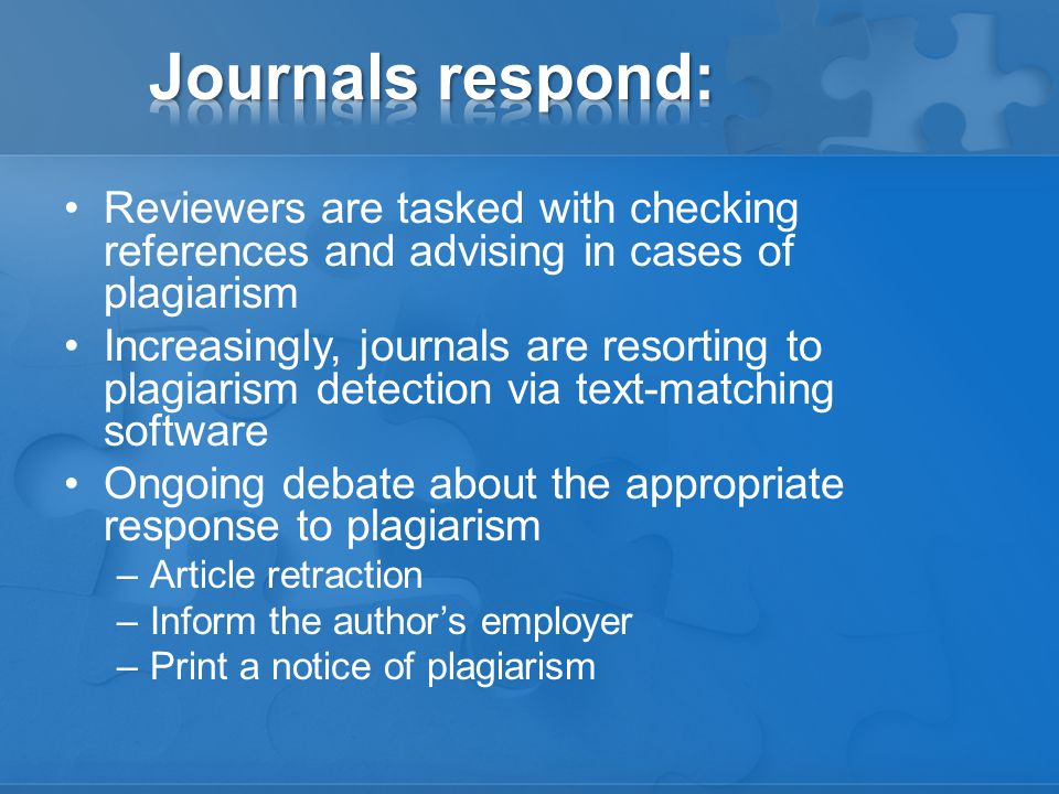 Reviewers are tasked with checking references and advising in cases of plagiarism Increasingly, journals are resorting to plagiarism detection via text-matching software Ongoing debate about the appropriate response to plagiarism –Article retraction –Inform the author's employer –Print a notice of plagiarism