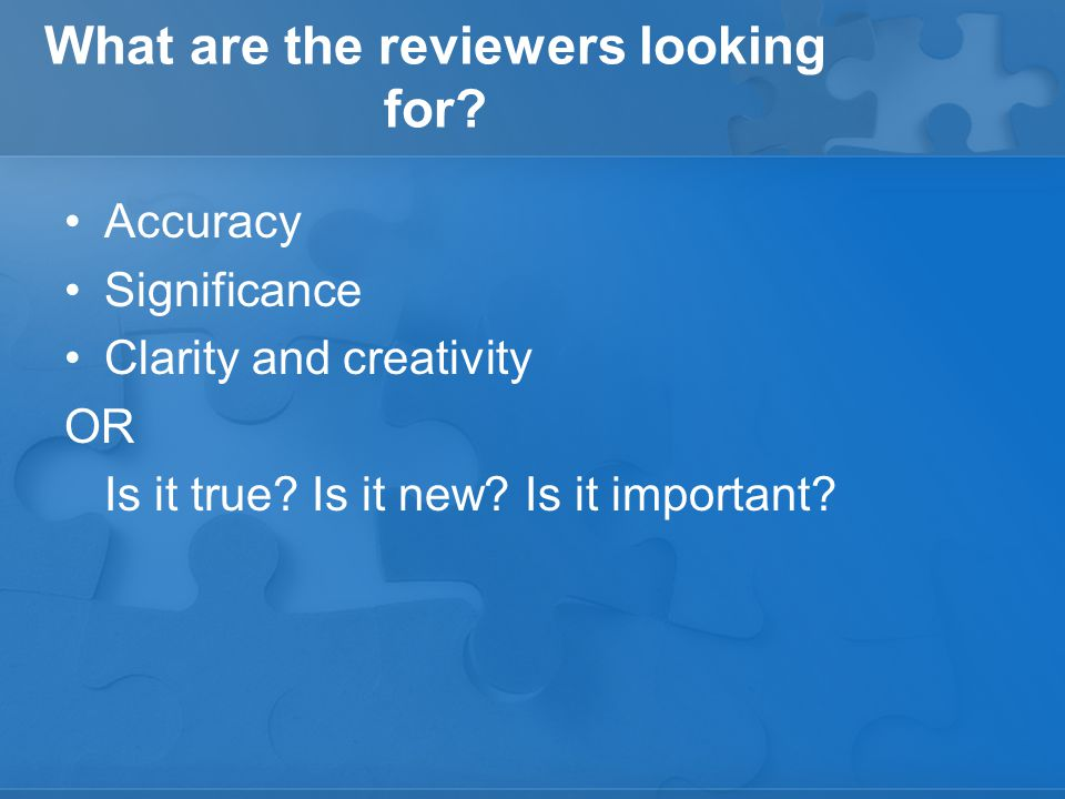 What are the reviewers looking for. Accuracy Significance Clarity and creativity OR Is it true.