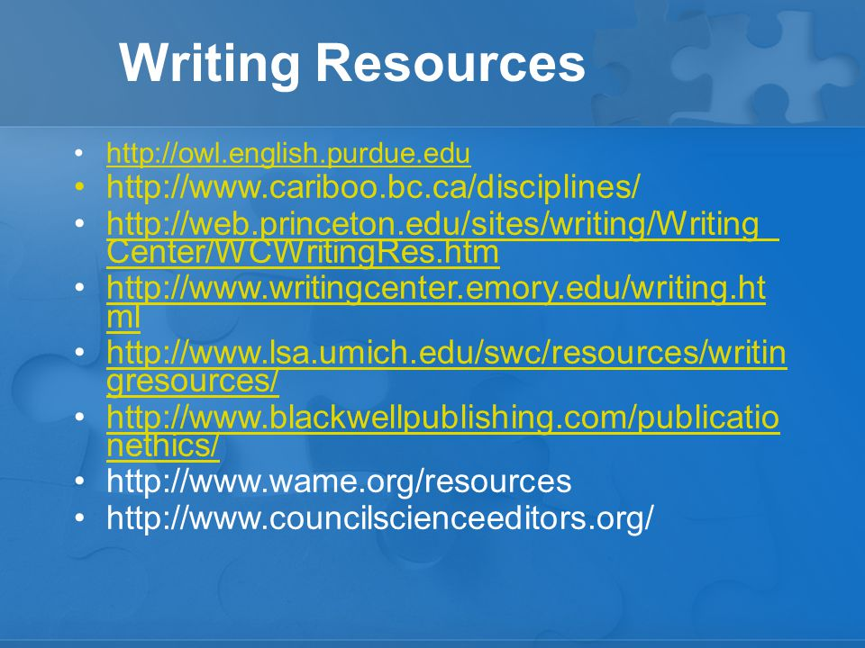 Writing Resources http://owl.english.purdue.edu http://www.cariboo.bc.ca/disciplines/ http://web.princeton.edu/sites/writing/Writing_ Center/WCWritingRes.htmhttp://web.princeton.edu/sites/writing/Writing_ Center/WCWritingRes.htm http://www.writingcenter.emory.edu/writing.ht mlhttp://www.writingcenter.emory.edu/writing.ht ml http://www.lsa.umich.edu/swc/resources/writin gresources/http://www.lsa.umich.edu/swc/resources/writin gresources/ http://www.blackwellpublishing.com/publicatio nethics/http://www.blackwellpublishing.com/publicatio nethics/ http://www.wame.org/resources http://www.councilscienceeditors.org/