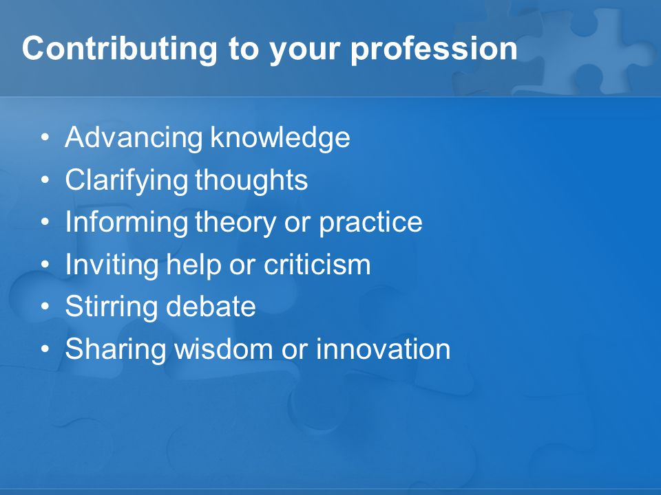 Contributing to your profession Advancing knowledge Clarifying thoughts Informing theory or practice Inviting help or criticism Stirring debate Sharing wisdom or innovation