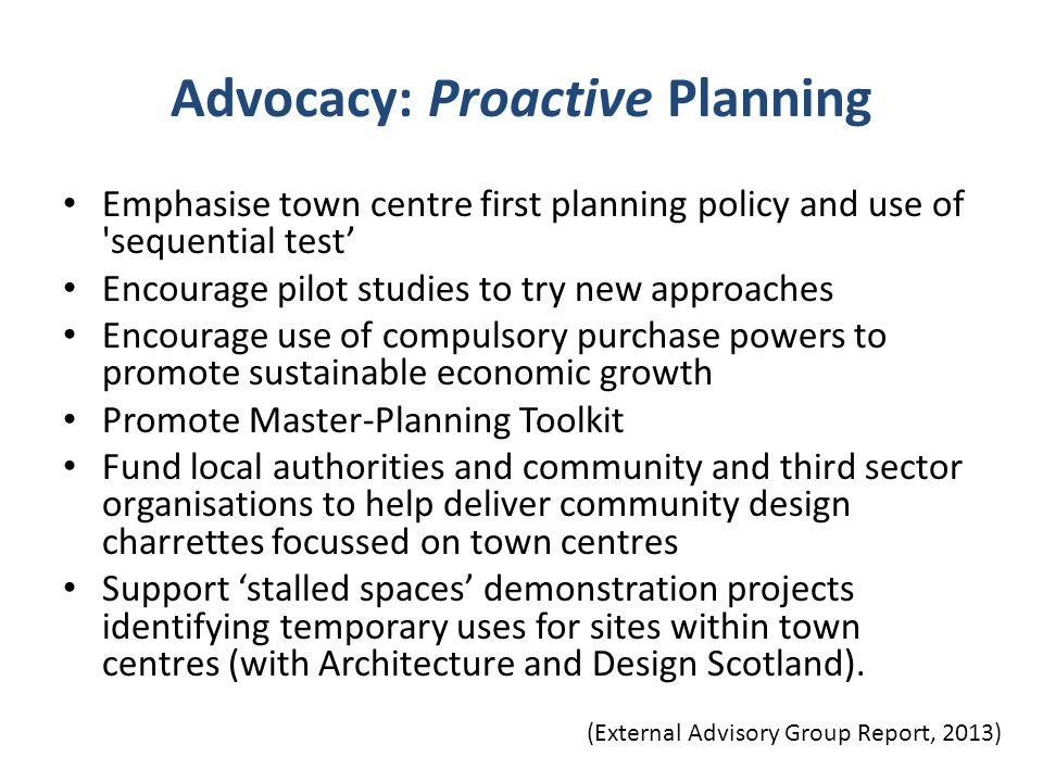 Advocacy: Proactive Planning Emphasise town centre first planning policy and use of 'sequential test' Encourage pilot studies to try new approaches En