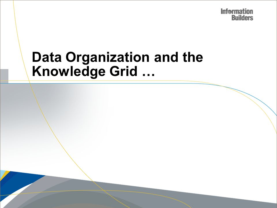 Copyright 2007, Information Builders. Slide 8 Data Organization and the Knowledge Grid …