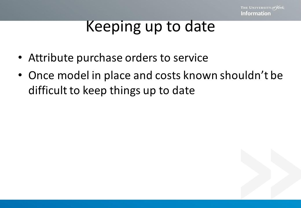 Keeping up to date Attribute purchase orders to service Once model in place and costs known shouldn't be difficult to keep things up to date