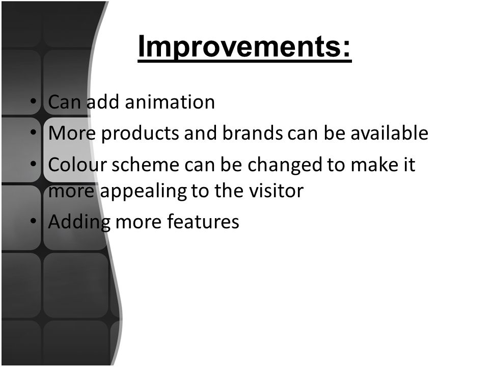 Improvements: Can add animation More products and brands can be available Colour scheme can be changed to make it more appealing to the visitor Adding more features