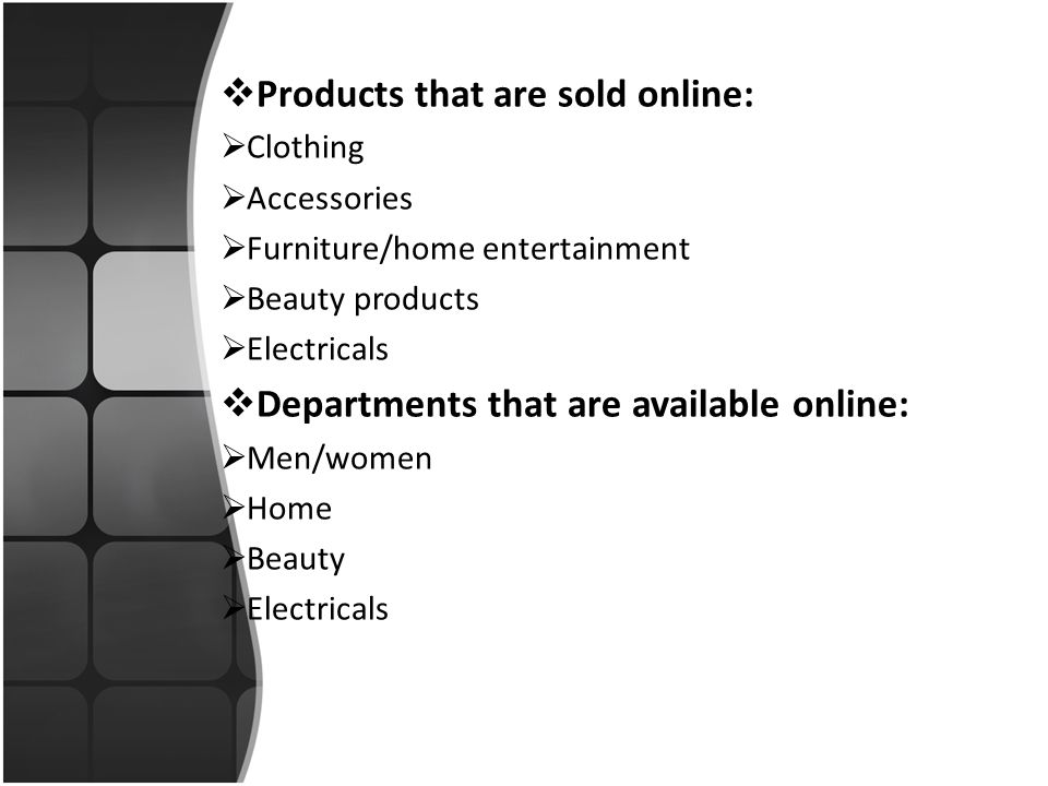  Products that are sold online:  Clothing  Accessories  Furniture/home entertainment  Beauty products  Electricals  Departments that are available online:  Men/women  Home  Beauty  Electricals