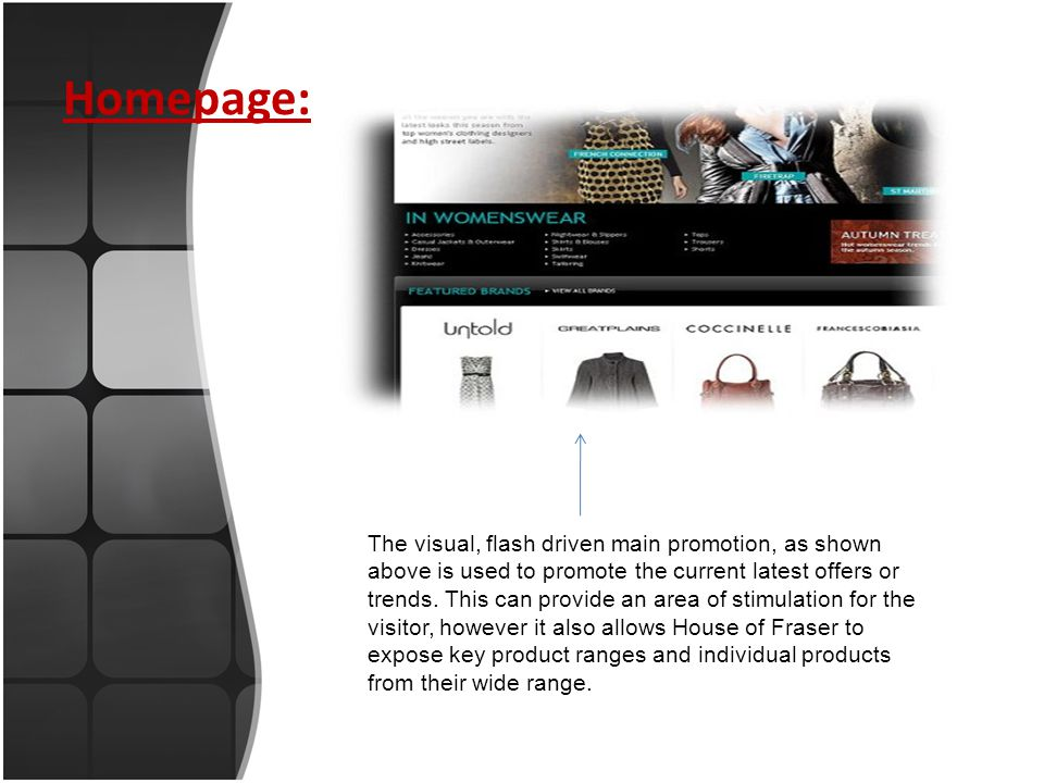 Overall Review: There are possible user experience improvements that could be introduced, House of Fraser has produced an excellent e-commerce website which perfectly suits its target audience and compliments its high street presence.