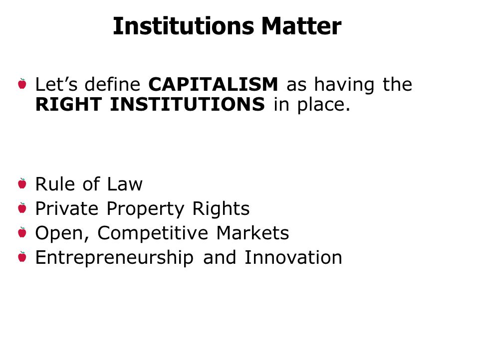 Institutions Matter Rule of Law Private Property Rights Open, Competitive Markets Entrepreneurship and Innovation Let's define CAPITALISM as having the RIGHT INSTITUTIONS in place.