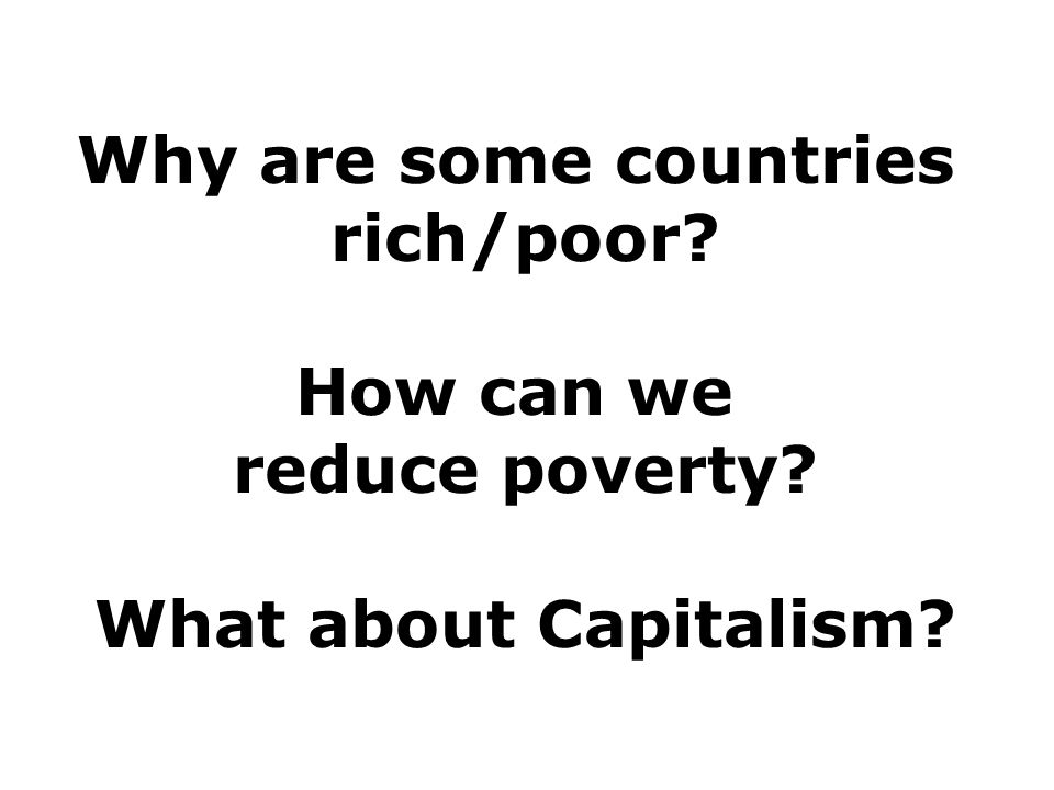 Why are some countries rich/poor How can we reduce poverty What about Capitalism