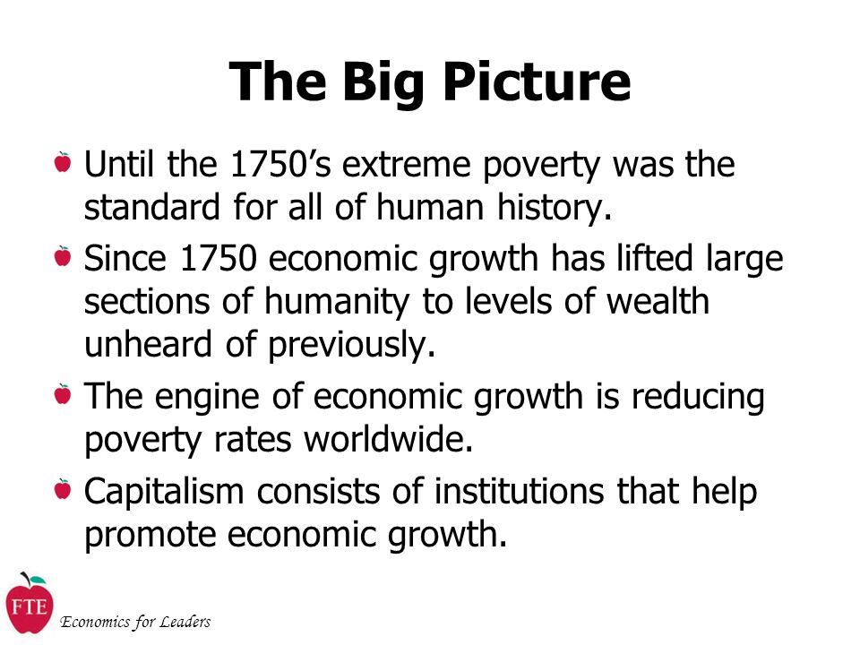 Economics for Leaders The Big Picture Until the 1750's extreme poverty was the standard for all of human history.