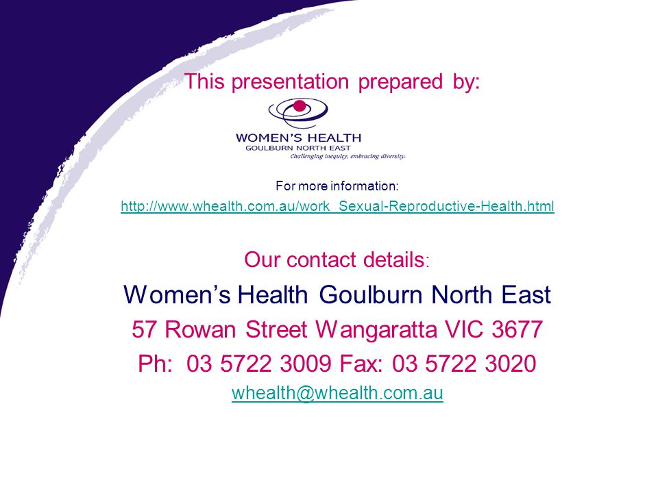 For more information: http://www.whealth.com.au/work_Sexual-Reproductive-Health.html Our contact details : Women's Health Goulburn North East 57 Rowan
