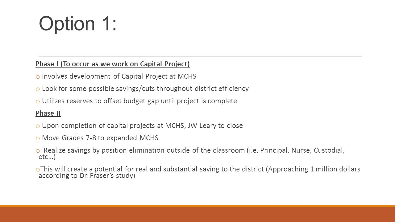 Option 1: Phase I (To occur as we work on Capital Project) o Involves development of Capital Project at MCHS o Look for some possible savings/cuts throughout district efficiency o Utilizes reserves to offset budget gap until project is complete Phase II o Upon completion of capital projects at MCHS, JW Leary to close o Move Grades 7-8 to expanded MCHS o Realize savings by position elimination outside of the classroom (i.e.