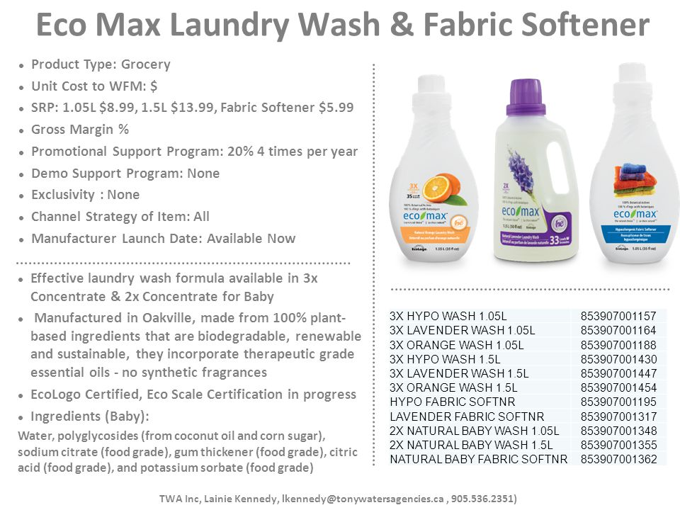 Eco Max Laundry Wash & Fabric Softener Product Type: Grocery Unit Cost to WFM: $ SRP: 1.05L $8.99, 1.5L $13.99, Fabric Softener $5.99 Gross Margin % P