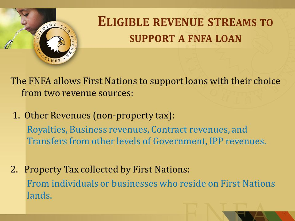 E LIGIBLE REVENUE STRE AMS TO SUPPORT A FNFA LOAN The FNFA allows First Nations to support loans with their choice from two revenue sources: 1.