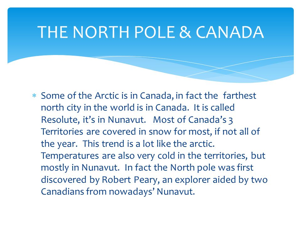  Some of the Arctic is in Canada, in fact the farthest north city in the world is in Canada.