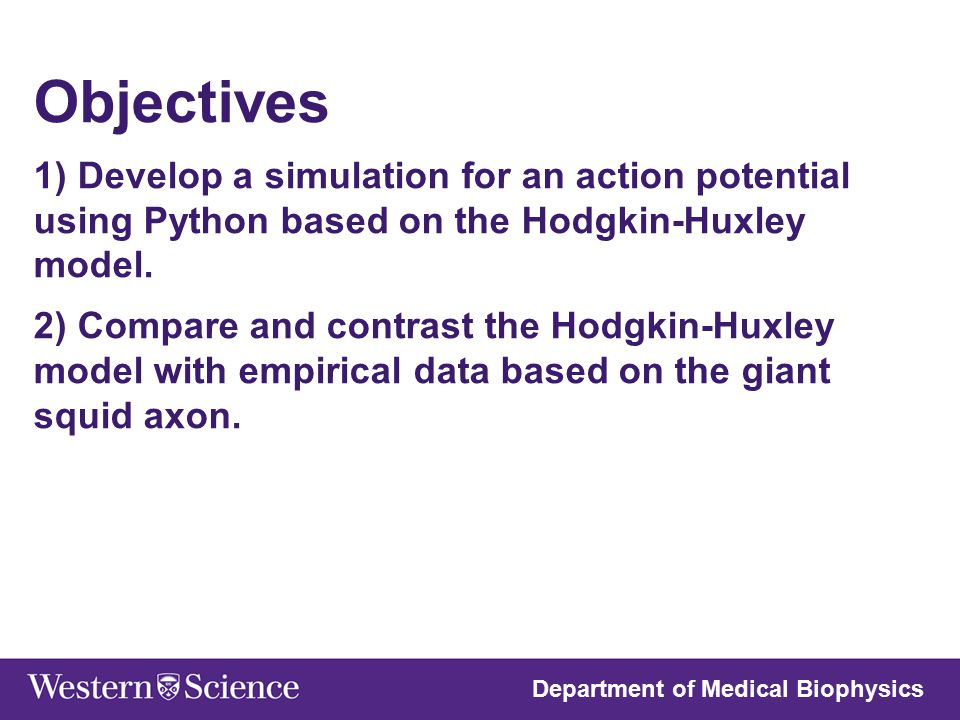 Hypothesis Hodgkin-Huxley model will closely replicate the empirical data based on a single action potential from the giant squid variation of parameters will result in a better fitting AP spike Department of Medical Biophysics