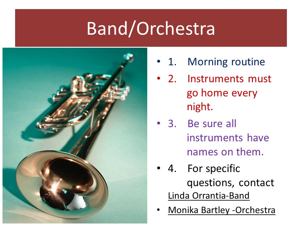 Band/Orchestra 1.Morning routine 2. Instruments must go home every night.