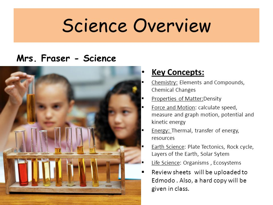 Science Overview Mrs. Fraser - Science Key Concepts:  Chemistry: Elements and Compounds, Chemical Changes  Properties of Matter:Density  Force and