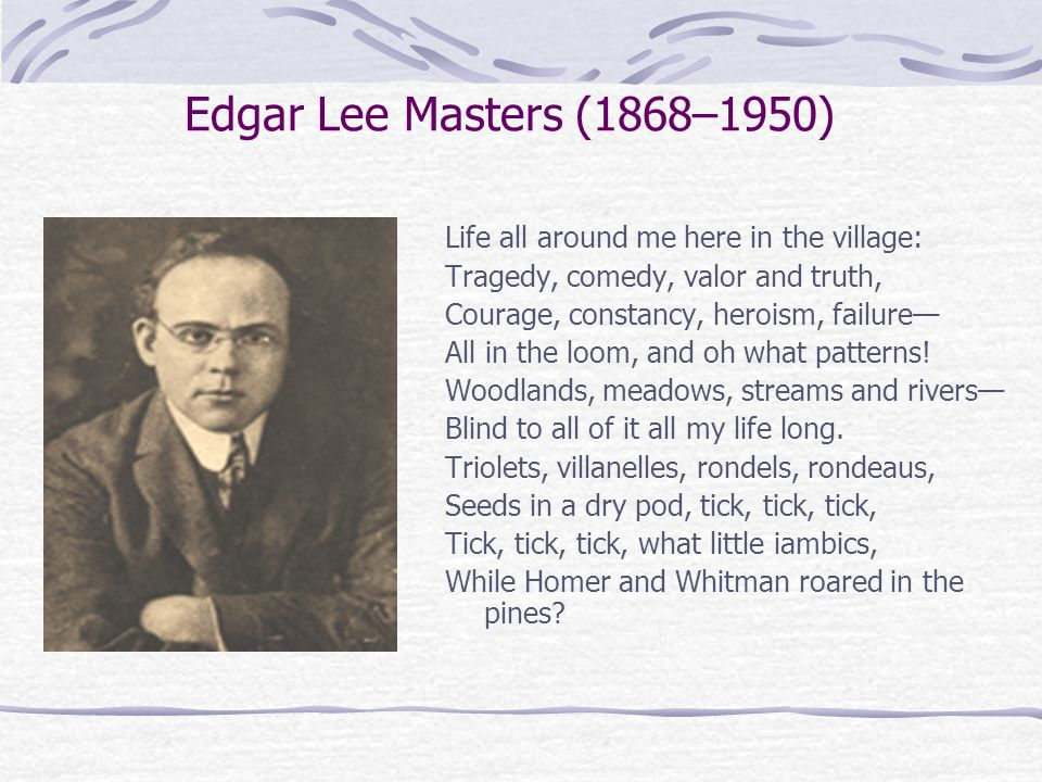 Edgar Lee Masters (1868–1950) Life all around me here in the village: Tragedy, comedy, valor and truth, Courage, constancy, heroism, failure— All in the loom, and oh what patterns.