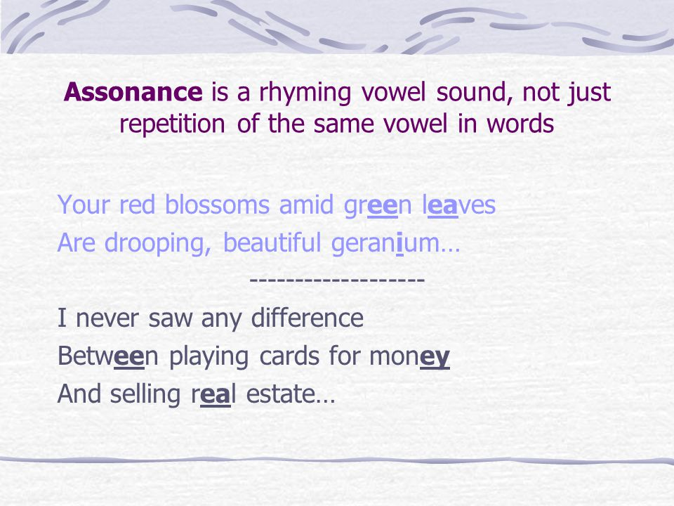 Assonance is a rhyming vowel sound, not just repetition of the same vowel in words Your red blossoms amid green leaves Are drooping, beautiful geranium… ------------------- I never saw any difference Between playing cards for money And selling real estate…
