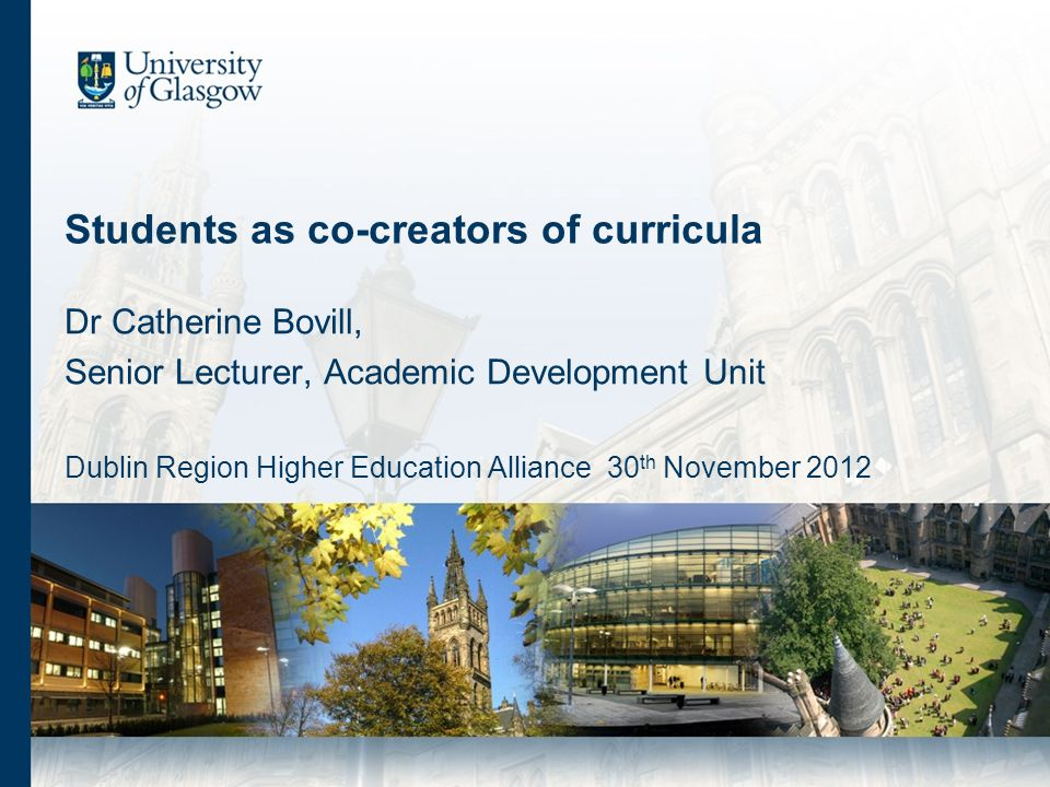 Students as co-creators of curricula Dr Catherine Bovill, Senior Lecturer, Academic Development Unit Dublin Region Higher Education Alliance 30 th Nov