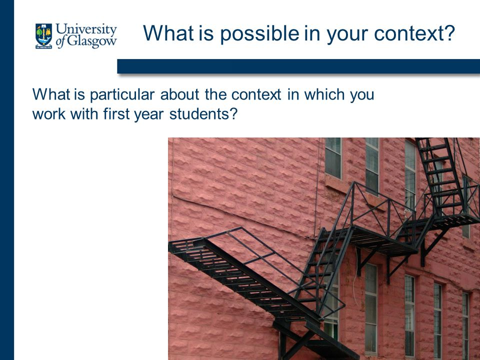 What is possible in your context? What is particular about the context in which you work with first year students?