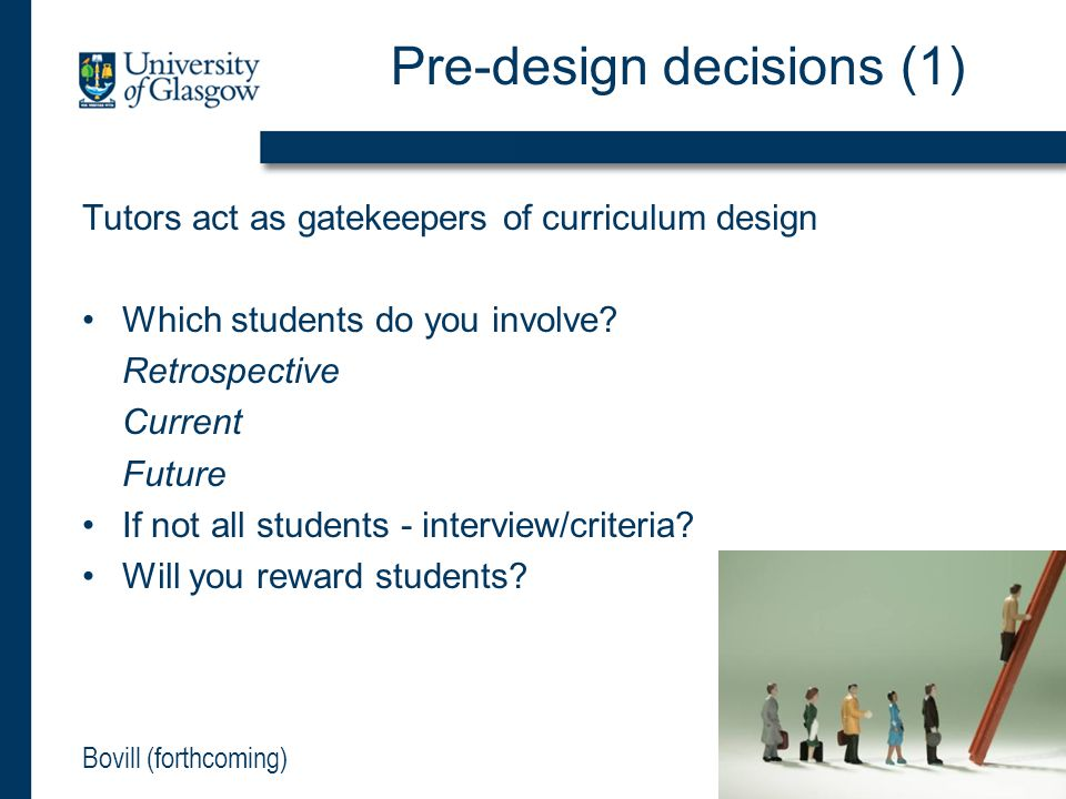Pre-design decisions (1) Tutors act as gatekeepers of curriculum design Which students do you involve? Retrospective Current Future If not all student