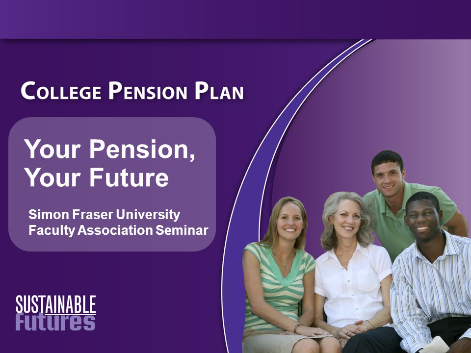Your Pension, Your Future Simon Fraser University Faculty Association Seminar