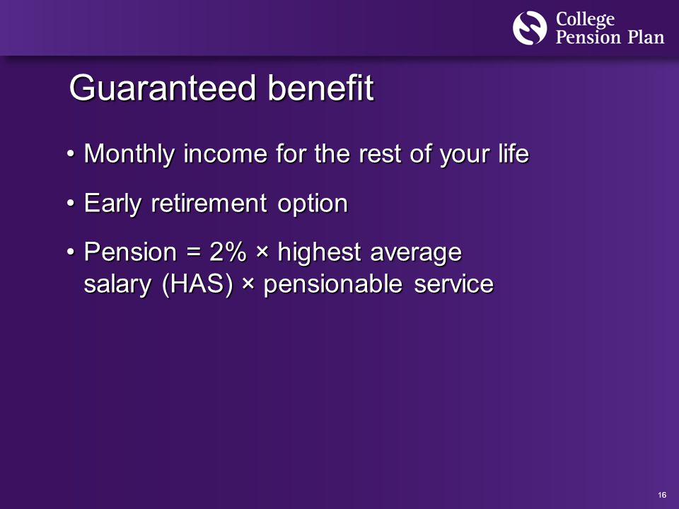 16 Guaranteed benefit Monthly income for the rest of your lifeMonthly income for the rest of your life Early retirement optionEarly retirement option Pension = 2% × highest average salary (HAS) × pensionable servicePension = 2% × highest average salary (HAS) × pensionable service