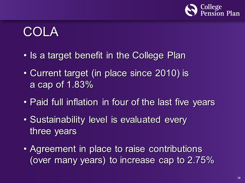 18 COLA Is a target benefit in the College PlanIs a target benefit in the College Plan Current target (in place since 2010) is a cap of 1.83%Current target (in place since 2010) is a cap of 1.83% Paid full inflation in four of the last five yearsPaid full inflation in four of the last five years Sustainability level is evaluated every three yearsSustainability level is evaluated every three years Agreement in place to raise contributions (over many years) to increase cap to 2.75%Agreement in place to raise contributions (over many years) to increase cap to 2.75%