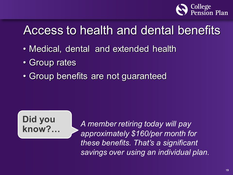 19 Access to health and dental benefits Medical, dental and extended healthMedical, dental and extended health Group ratesGroup rates Group benefits are not guaranteedGroup benefits are not guaranteed A member retiring today will pay approximately $160/per month for these benefits.