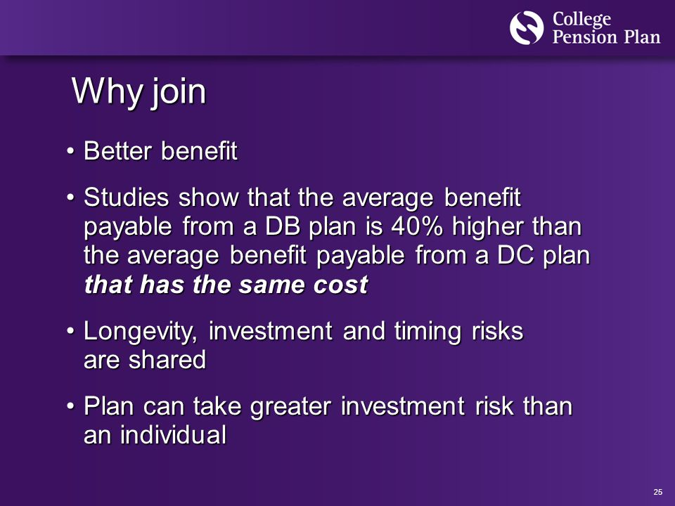 25 Why join Better benefitBetter benefit Studies show that the average benefit payable from a DB plan is 40% higher than the average benefit payable from a DC plan that has the same costStudies show that the average benefit payable from a DB plan is 40% higher than the average benefit payable from a DC plan that has the same cost Longevity, investment and timing risks are sharedLongevity, investment and timing risks are shared Plan can take greater investment risk than an individualPlan can take greater investment risk than an individual