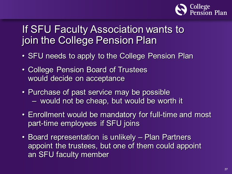 27 If SFU Faculty Association wants to join the College Pension Plan SFU needs to apply to the College Pension PlanSFU needs to apply to the College Pension Plan College Pension Board of Trustees would decide on acceptanceCollege Pension Board of Trustees would decide on acceptance Purchase of past service may be possiblePurchase of past service may be possible – would not be cheap, but would be worth it Enrollment would be mandatory for full-time and most part-time employees if SFU joinsEnrollment would be mandatory for full-time and most part-time employees if SFU joins Board representation is unlikely – Plan Partners appoint the trustees, but one of them could appoint an SFU faculty memberBoard representation is unlikely – Plan Partners appoint the trustees, but one of them could appoint an SFU faculty member