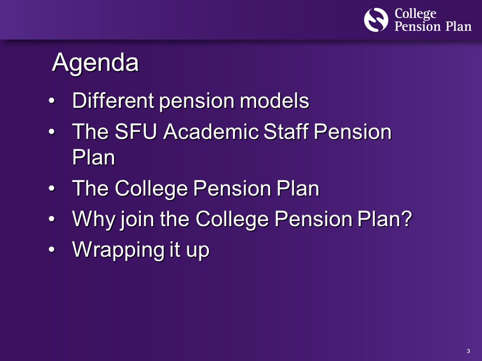 3 Agenda Different pension modelsDifferent pension models The SFU Academic Staff Pension PlanThe SFU Academic Staff Pension Plan The College Pension PlanThe College Pension Plan Why join the College Pension Plan?Why join the College Pension Plan.